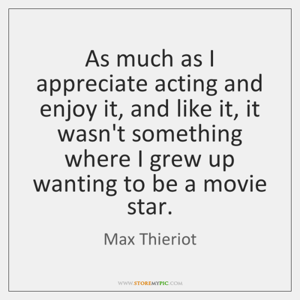 As much as I appreciate acting and enjoy it, and like it, ...