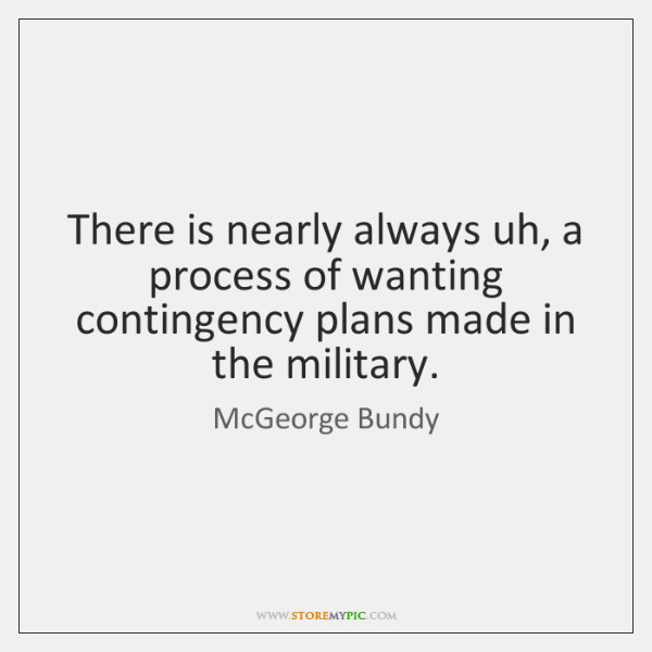 There is nearly always uh, a process of wanting contingency plans made ...