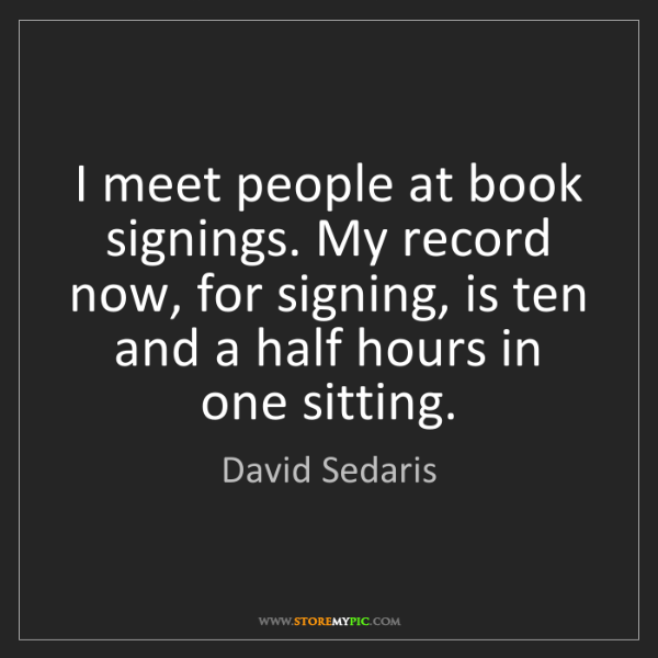 David Sedaris: I meet people at book signings. My record now, for signing,...