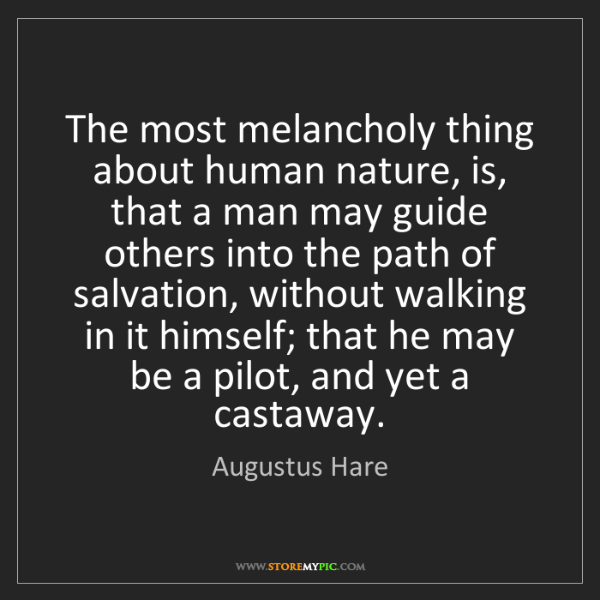 Augustus Hare: The most melancholy thing about human nature, is, that...