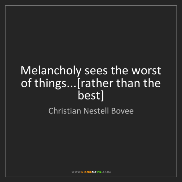 Christian Nestell Bovee: Melancholy sees the worst of things...[rather than the...