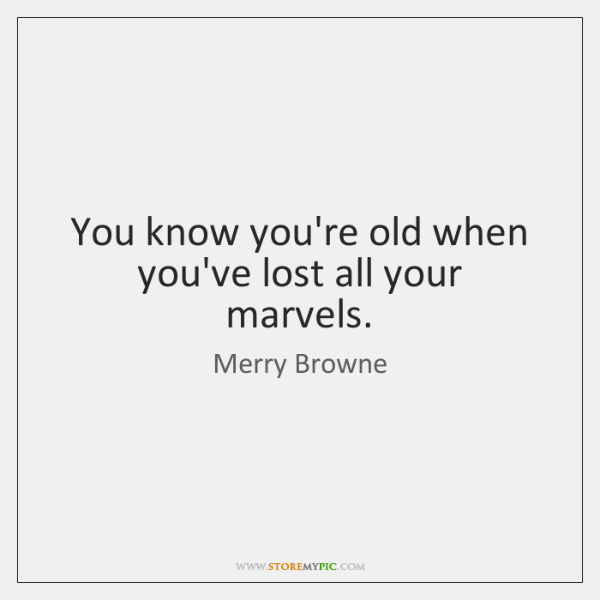 You know you're old when you've lost all your marvels.