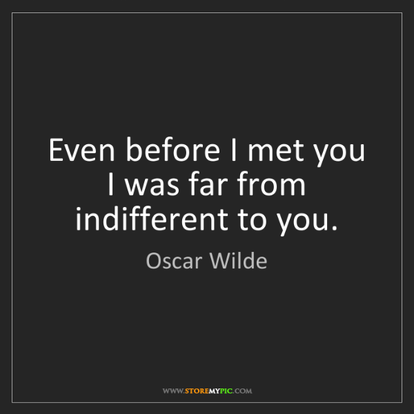 Oscar Wilde: Even before I met you I was far from indifferent to you.