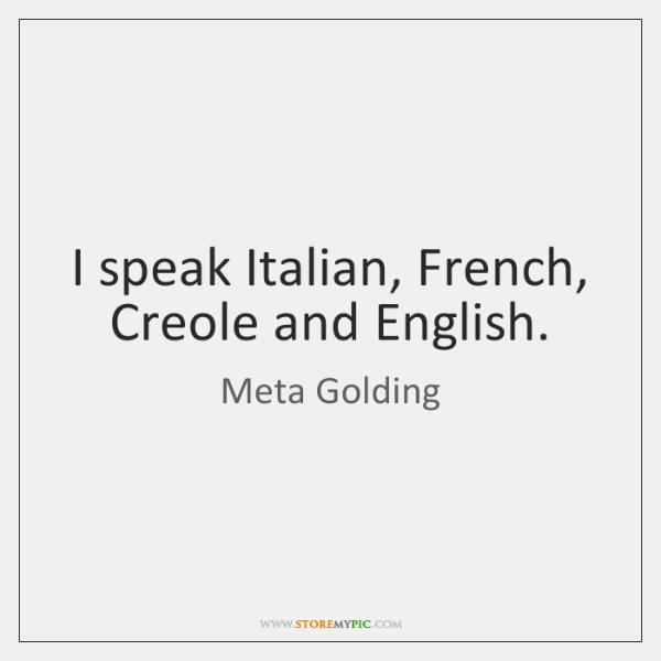 I speak Italian, French, Creole and English.