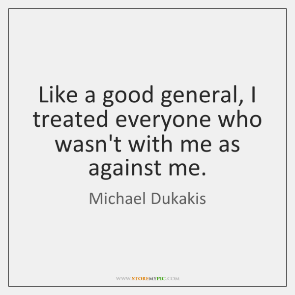 Like a good general, I treated everyone who wasn't with me as ...