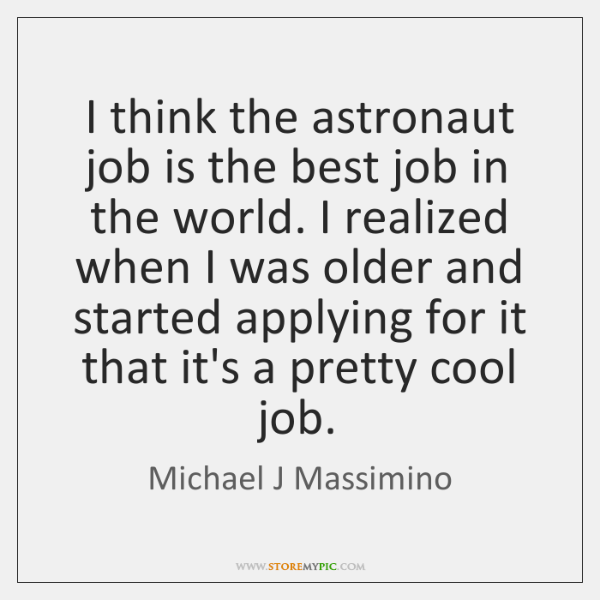 I think the astronaut job is the best job in the world. ...