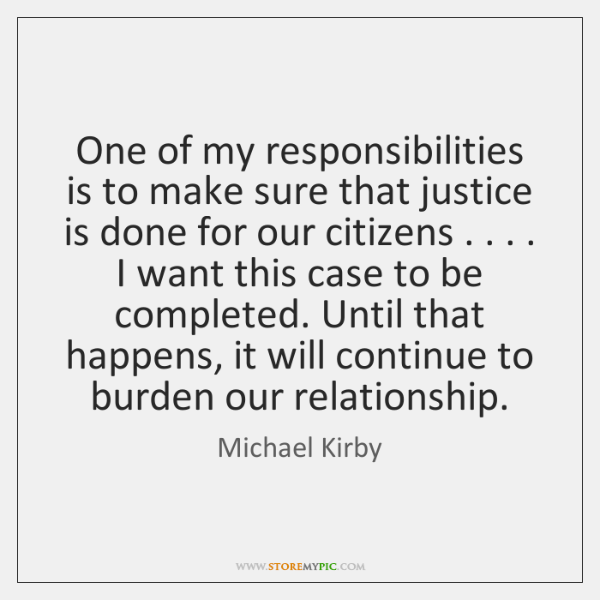One of my responsibilities is to make sure that justice is done ...