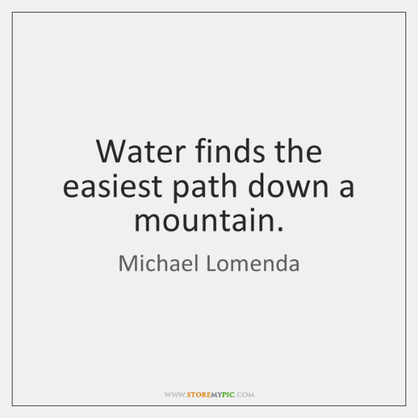 Water finds the easiest path down a mountain.