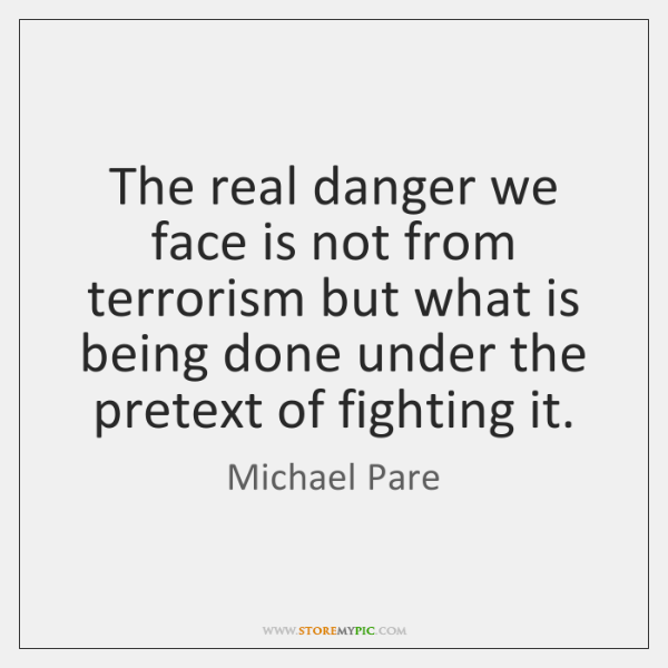 The real danger we face is not from terrorism but what is ...