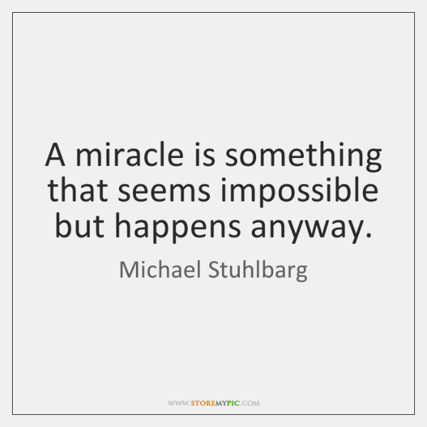 A miracle is something that seems impossible but happens anyway.