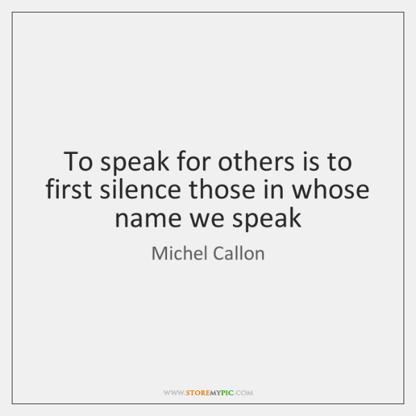 To speak for others is to first silence those in whose name ...