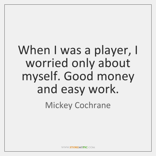 When I was a player, I worried only about myself. Good money ...