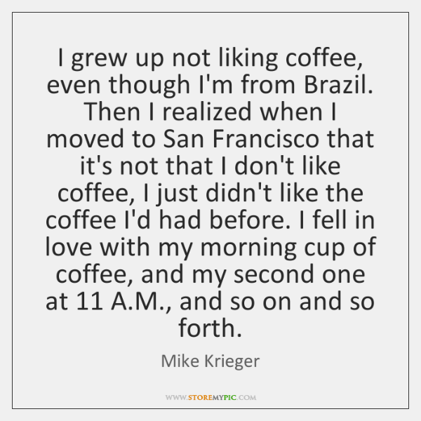 I grew up not liking coffee, even though I'm from Brazil. Then ...