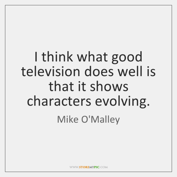 I think what good television does well is that it shows characters ...