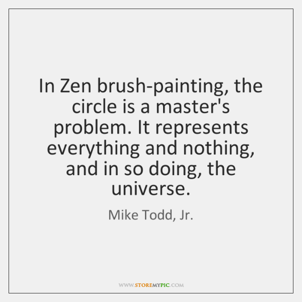 In Zen brush-painting, the circle is a master's problem. It represents everything ...