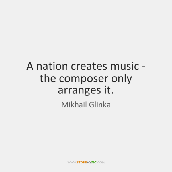 A nation creates music - the composer only arranges it.