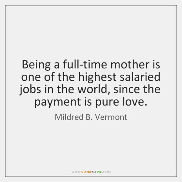 Being a full-time mother is one of the highest salaried jobs in ...