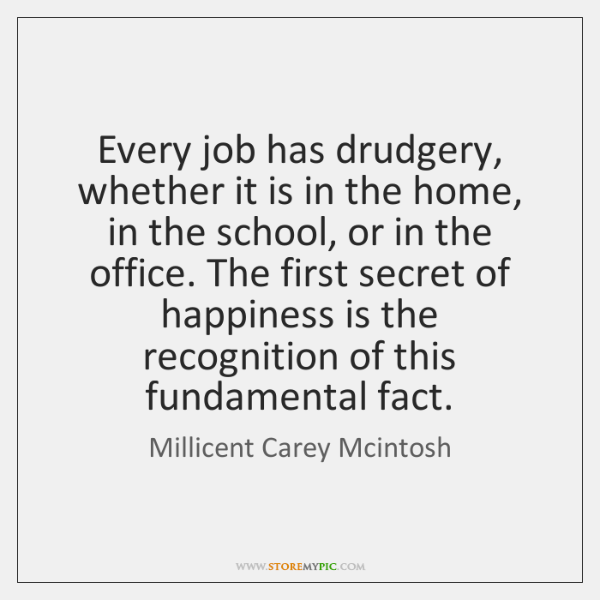 Every job has drudgery, whether it is in the home, in the ...