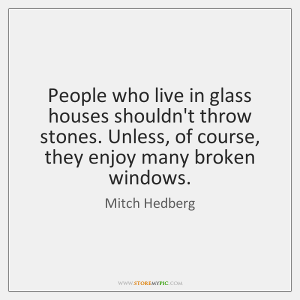 People Who Live In Glass Houses Shouldn T Throw Stones Unless Of