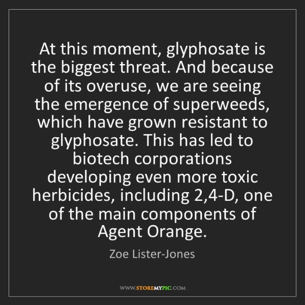 Zoe Lister-Jones: At this moment, glyphosate is the biggest threat. And...