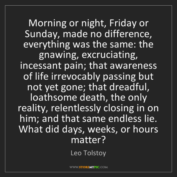 Leo Tolstoy: Morning or night, Friday or Sunday, made no difference,...