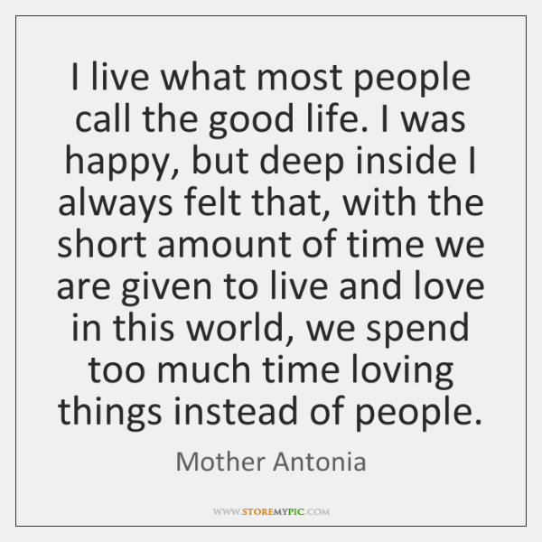 I live what most people call the good life. I was happy, ...