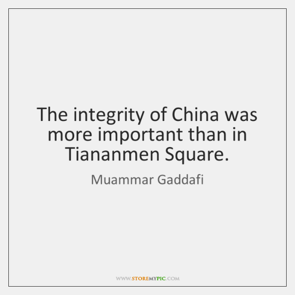 The integrity of China was more important than in Tiananmen Square.