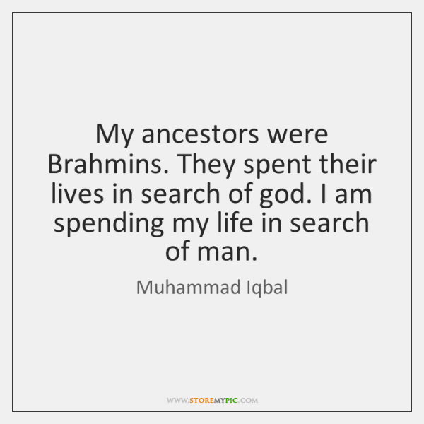 My ancestors were Brahmins. They spent their lives in search of god. ...