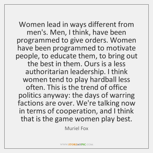Women lead in ways different from men's. Men, I think, have been ...