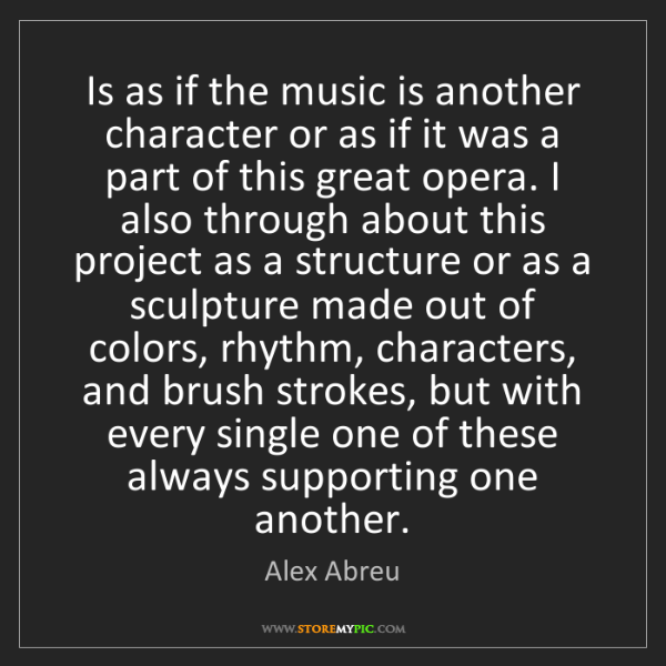 Alex Abreu: Is as if the music is another character or as if it was...