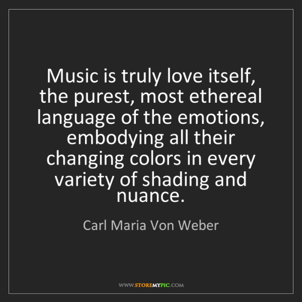Carl Maria Von Weber: Music is truly love itself, the purest, most ethereal...