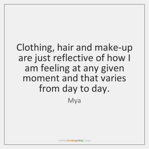 Clothing, hair and make-up are just reflective of how I am feeling ...