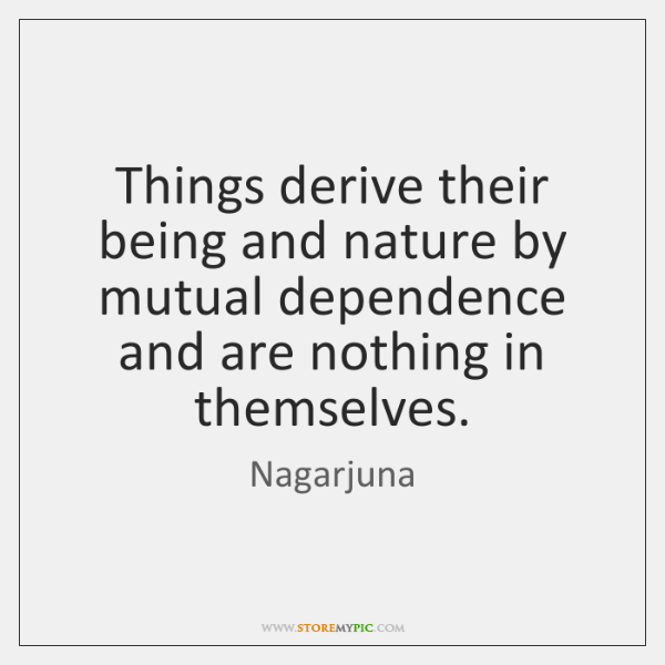 Things derive their being and nature by mutual dependence and are nothing ...