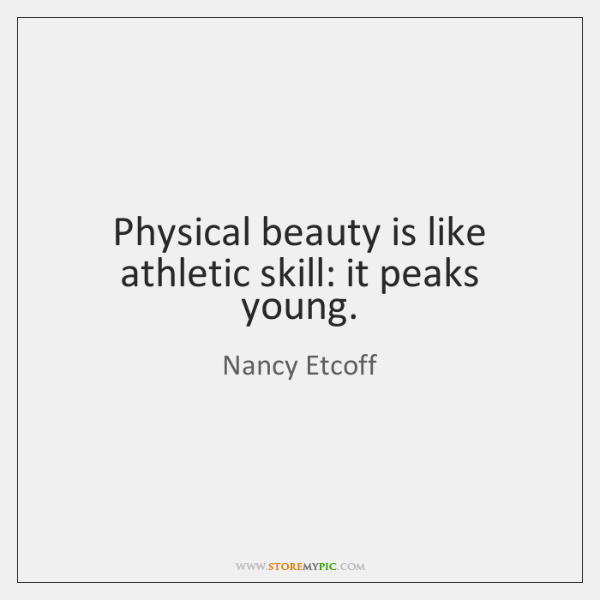 Physical beauty is like athletic skill: it peaks young.