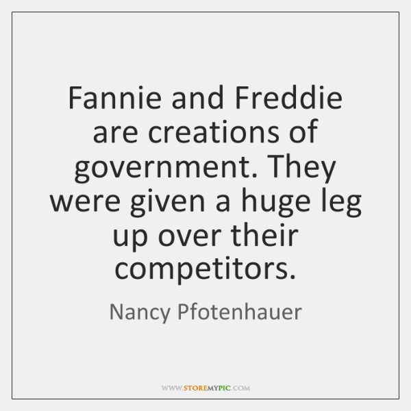 Fannie and Freddie are creations of government. They were given a huge ...