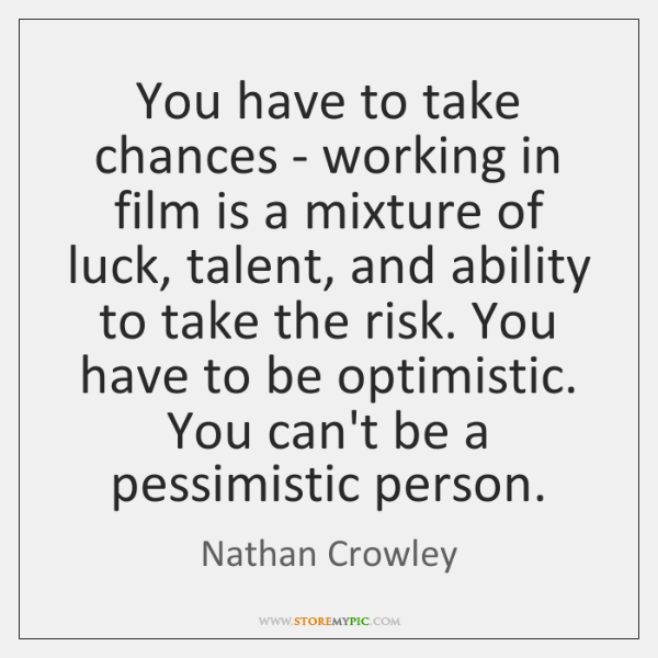 You have to take chances - working in film is a mixture ...