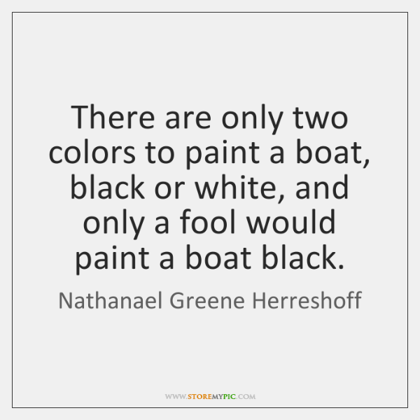 There are only two colors to paint a boat, black or white, ...