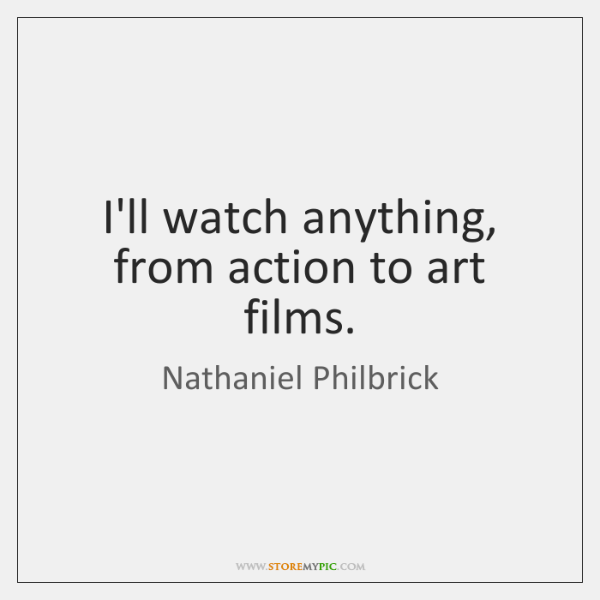 I'll watch anything, from action to art films.