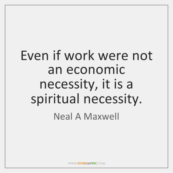 Even if work were not an economic necessity, it is a spiritual ...