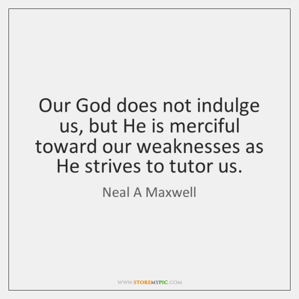 Our God does not indulge us, but He is merciful toward our ...