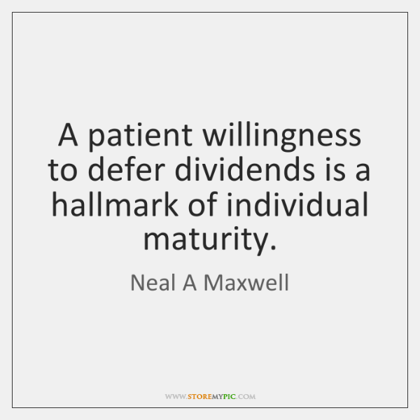 A patient willingness to defer dividends is a hallmark of individual maturity.