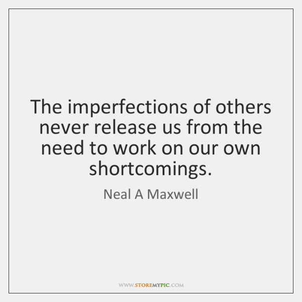 The imperfections of others never release us from the need to work ...