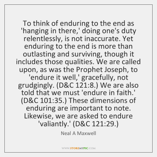 To think of enduring to the end as 'hanging in there,' ...