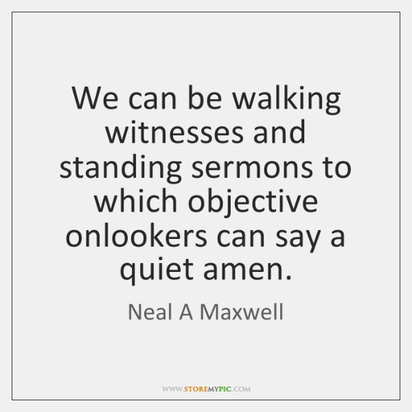 We can be walking witnesses and standing sermons to which objective onlookers ...