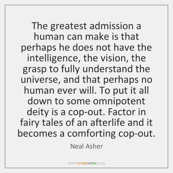 The greatest admission a human can make is that perhaps he does ...