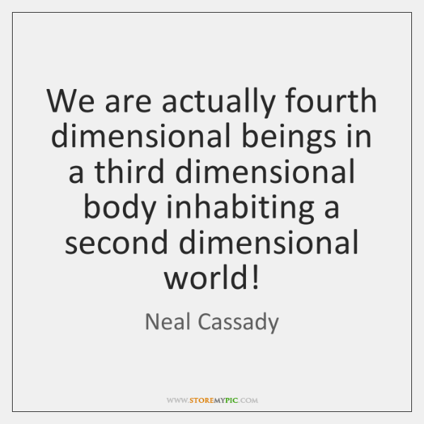 We are actually fourth dimensional beings in a third dimensional body inhabiting ...