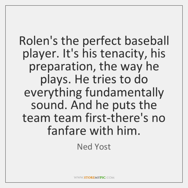 Rolen's the perfect baseball player. It's his tenacity, his preparation, the way ...