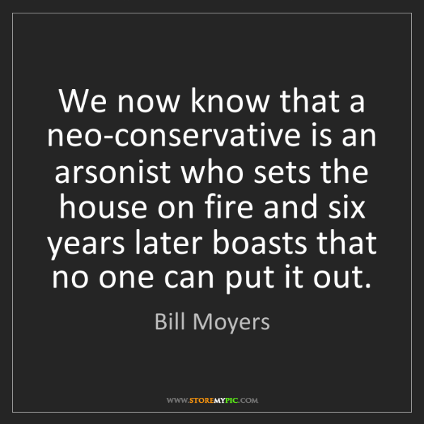 Bill Moyers: We now know that a neo-conservative is an arsonist who...