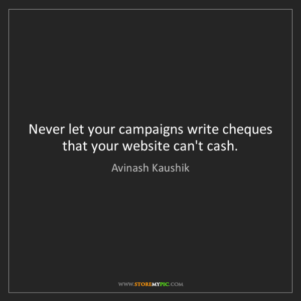 Avinash Kaushik: Never let your campaigns write cheques that your website...