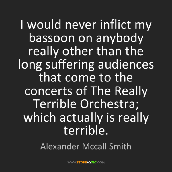 Alexander Mccall Smith: I would never inflict my bassoon on anybody really other...